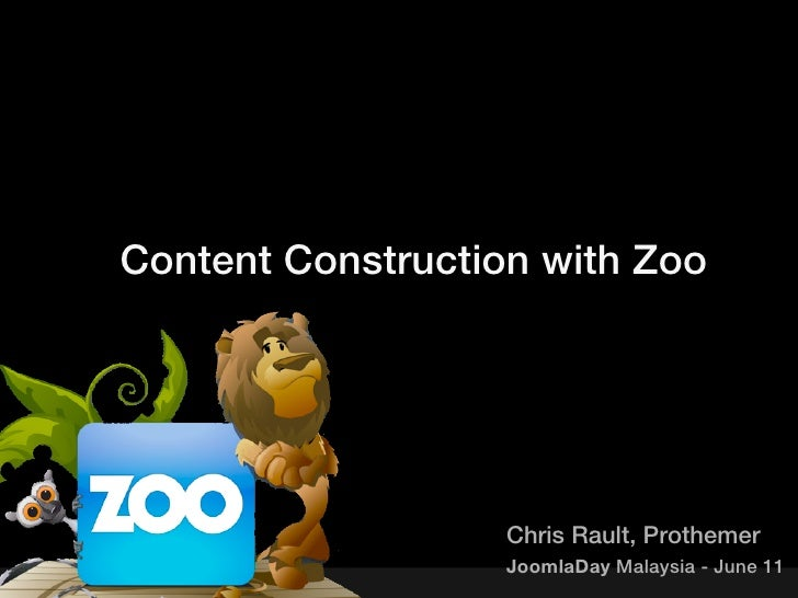 Content Construction with Zoo                   Chris Rault, Prothemer                   JoomlaDay Malaysia - June 11