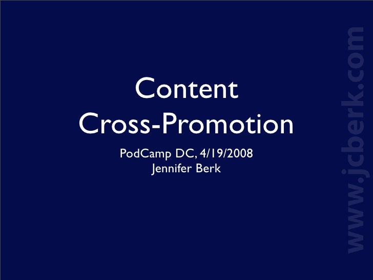Content Cross-Promotion   PodCamp DC, 4/19/2008       Jennifer Berk