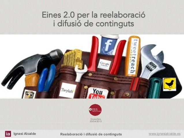 Ignasi Alcalde www.ignasialcalde.esReelaboració i difusió de contingutsEines 2.0 per la reelaboraciói difusió de contingut...