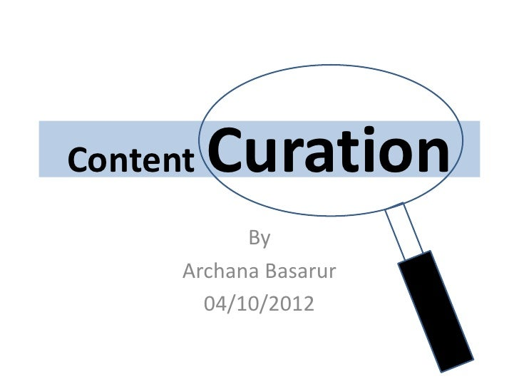 Content   Curation            By      Archana Basarur        04/10/2012