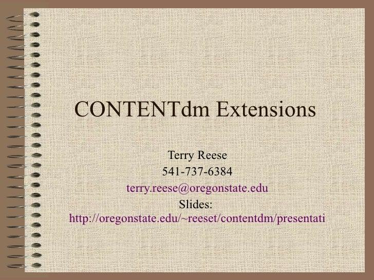 CONTENTdm Extensions Terry Reese 541-737-6384 [email_address] Slides:  http://oregonstate.edu/~reeset/contentdm/presentati...