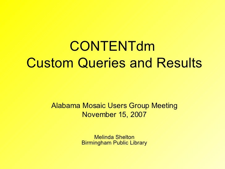 CONTENTdm  Custom Queries and Results Alabama Mosaic Users Group Meeting November 15, 2007 Melinda Shelton Birmingham Publ...