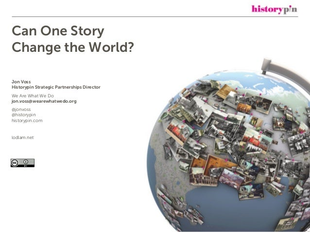 Can One Story Change the World? Jon Voss Historypin Strategic Partnerships Director We Are What We Do jon.voss@wearewhatwe...