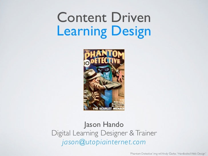 Content Driven Learning Design           Jason HandoDigital Learning Designer & Trainer   jason@utopiainternet.com        ...