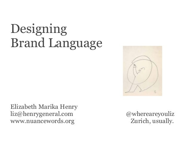 Designing Brand Language Elizabeth Marika Henry liz@henrygeneral.com @whereareyouliz www.nuancewords.org Zurich, usually.