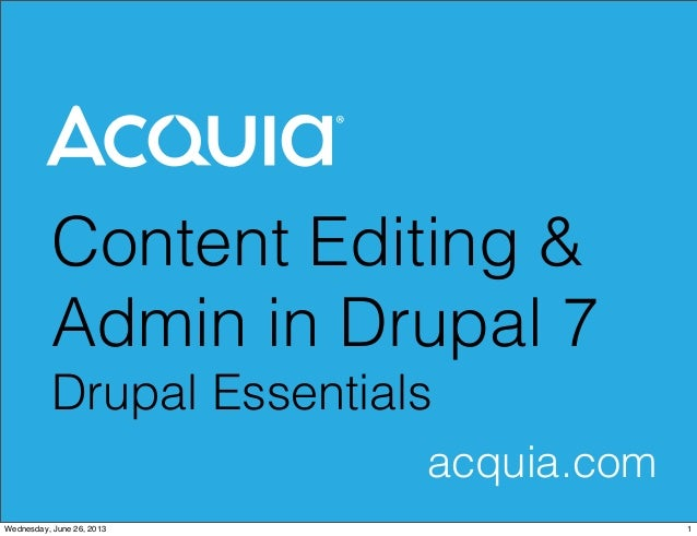 Content Editing & Admin in Drupal 7 Drupal Essentials acquia.com 1Wednesday, June 26, 2013