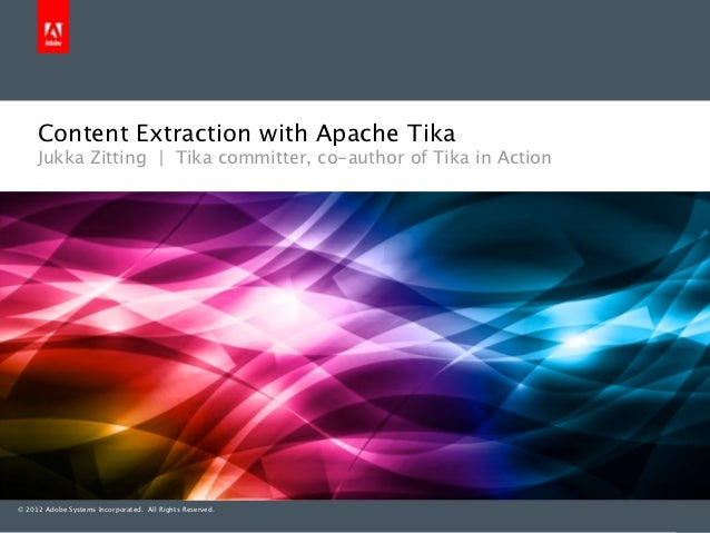 Content Extraction with Apache Tika     Jukka Zitting | Tika committer, co-author of Tika in Action© 2012 Adobe Systems In...