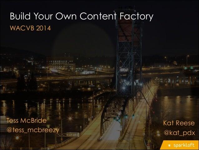 Build Your Own Content Factory WACVB 2014 Tess McBride @tess_mcbreezy Kat Reese @kat_pdx