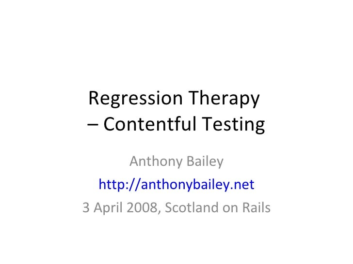 Regression Therapy  – Contentful Testing Anthony Bailey http://anthonybailey.net 3 April 2008, Scotland on Rails