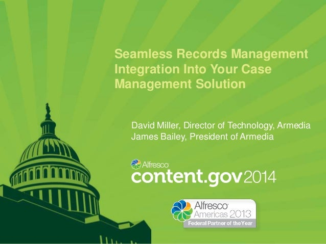 Seamless Records Management Integration Into Your Case Management Solution David Miller, Director of Technology, Armedia J...