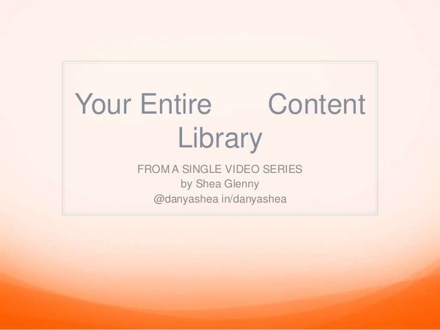 Your Entire Content Library FROM A SINGLE VIDEO SERIES by Shea Glenny @danyashea in/danyashea