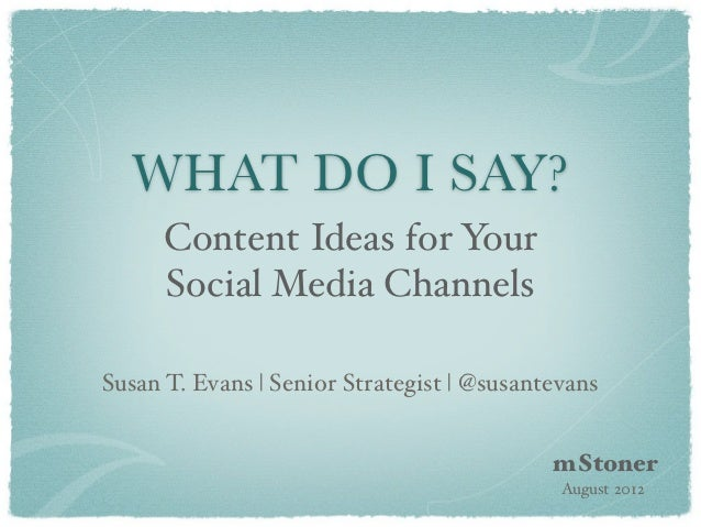 WHAT DO I SAY?      Content Ideas for Your      Social Media ChannelsSusan T. Evans   Senior Strategist   @susantevans    ...
