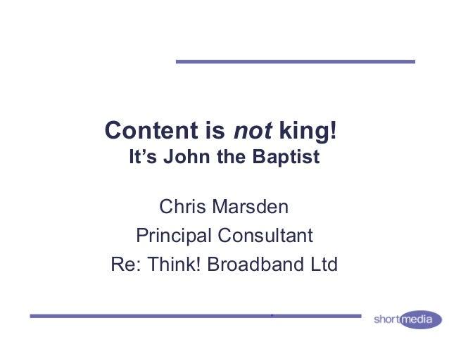 Content is not king! It's John the Baptist Chris Marsden Principal Consultant Re: Think! Broadband Ltd
