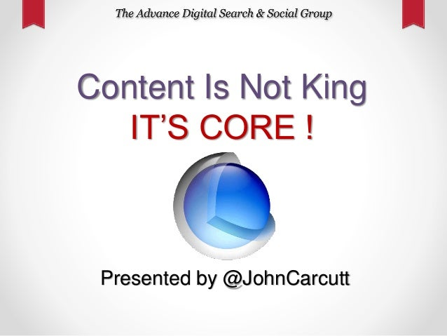 Content Is Not King IT'S CORE ! Presented by @JohnCarcutt