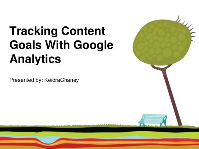 Tracking Content Goals With Google Analytics Presented by: KeidraChaney