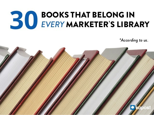 30  BOOKS THAT BELONG IN EVERY MARKETER S LIBRARY *According to us.