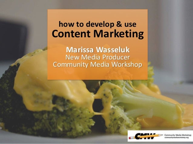 how to develop & use Content Marketing Marissa Wasseluk New Media Producer Community Media Workshop