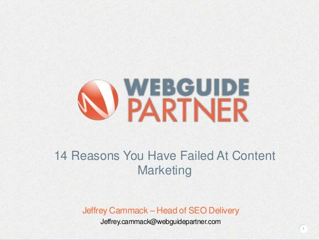 14 Reasons You Have Failed At Content Marketing Jeffrey Cammack – Head of SEO Delivery Jeffrey.cammack@webguidepartner.com...