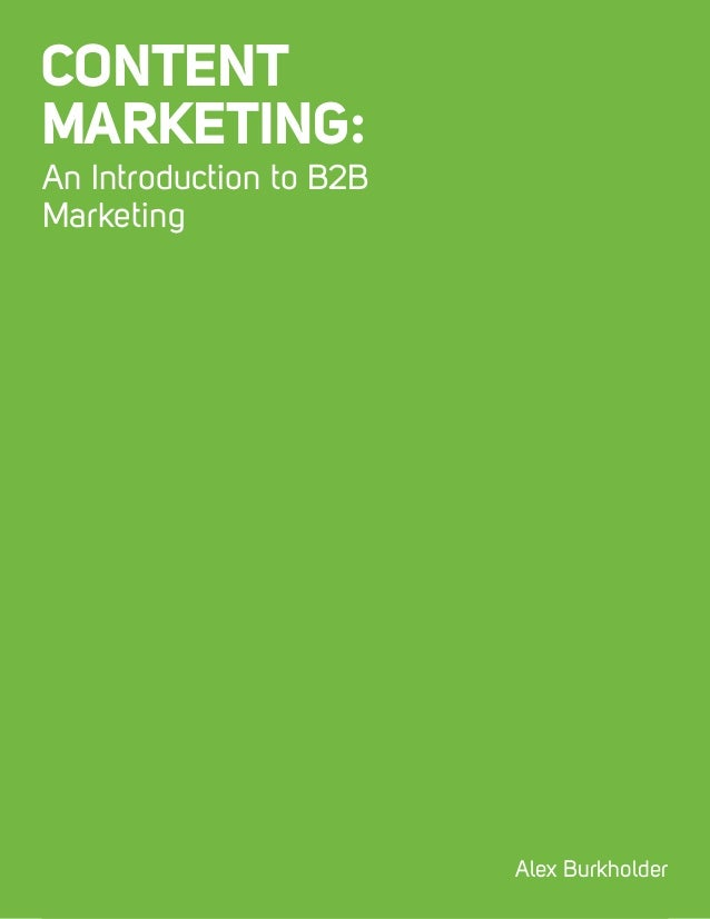An Introduction to Content Marketing 1 CONTENT MARKETING: An Introduction to B2B Marketing Alex Burkholder
