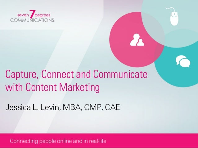 Capture, Connect and Communicatewith Content MarketingJessica L. Levin, MBA, CMP, CAE