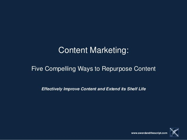 Content Marketing:Five Compelling Ways to Repurpose Content   Effectively Improve Content and Extend its Shelf Life       ...