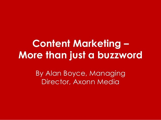 Content Marketing – More than just a buzzword By Alan Boyce, Managing Director, Axonn Media