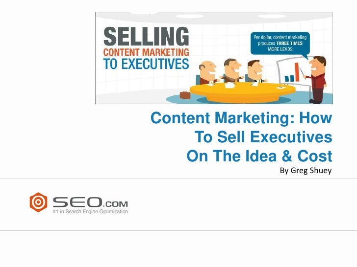 Content Marketing: How     To Sell Executives    On The Idea & Cost                By Greg Shuey
