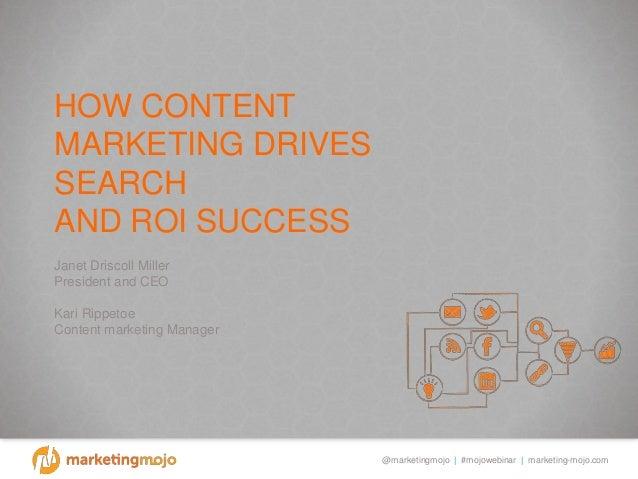 @marketingmojo   #mojowebinar   marketing-mojo.com HOW CONTENT MARKETING DRIVES SEARCH AND ROI SUCCESS Janet Driscoll Mill...