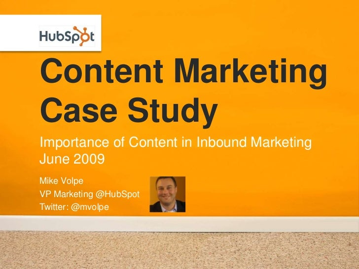 Content Marketing Case Study Importance of Content in Inbound Marketing June 2009 Mike Volpe VP Marketing @HubSpot Twitter...