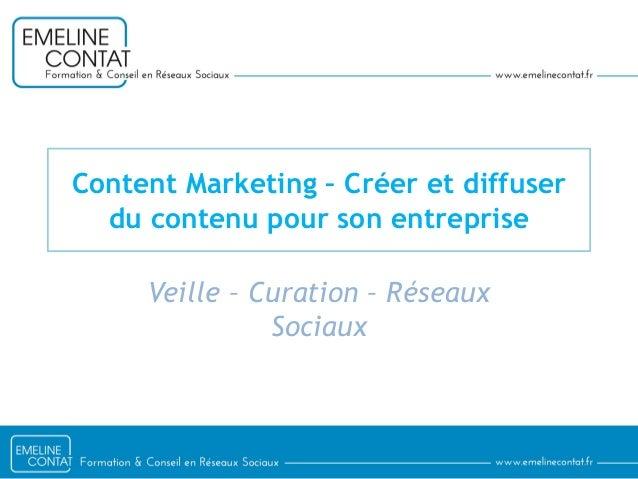 Content Marketing – Créer et diffuser du contenu pour son entreprise Veille – Curation – Réseaux Sociaux