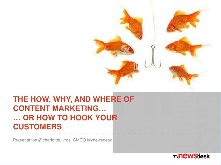 THE HOW, WHY, AND WHERE OFCONTENT MARKETING…… OR HOW TO HOOK YOURCUSTOMERSPresentation @charlotteulvros, CMCO Mynewsdesk