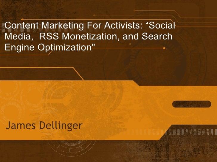 "Content Marketing For Activists: ""SocialMedia, RSS Monetization, and SearchEngine Optimization""James Dellinger"