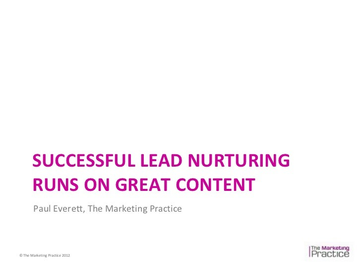 SUCCESSFUL LEAD NURTURING       RUNS ON GREAT CONTENT        Paul Everett, The Marketing Practice© The Marketing Practice ...