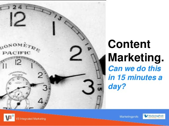 V3 Integrated Marketing Content Marketing. Can we do this in 15 minutes a day? Marketingprofs
