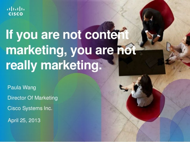 If you are not content marketing, you are not really marketing. Paula Wang Director Of Marketing Cisco Systems Inc. April ...