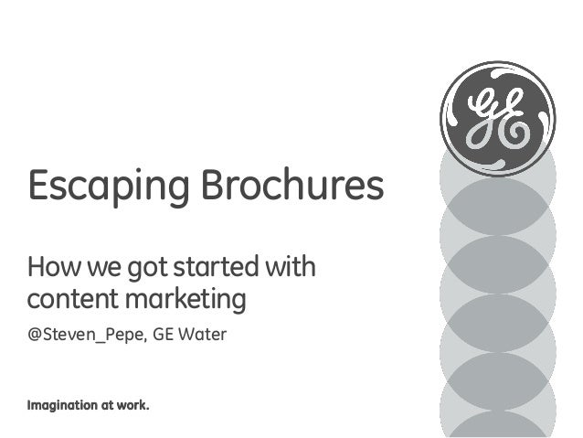 Escaping Brochures How we got started with content marketing @Steven_Pepe, GE Water  Imagination at work.