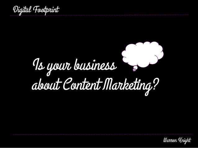 Is your business about Content Marketing? Digital Footprint Warren Knight