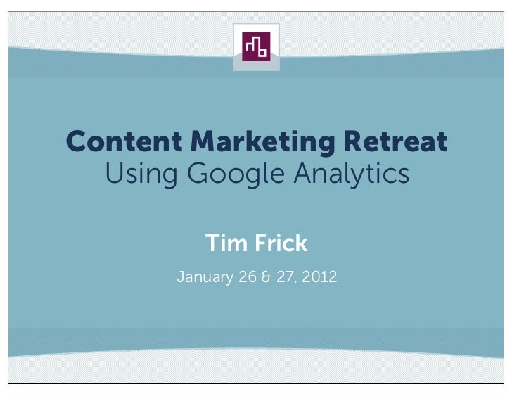 Content Marketing Retreat  Using Google Analytics          Tim Frick       January 26 & 27, 2012