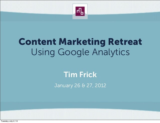 Content Marketing Retreat  Using Google Analytics          Tim Frick       January 26 & 27, 2012
