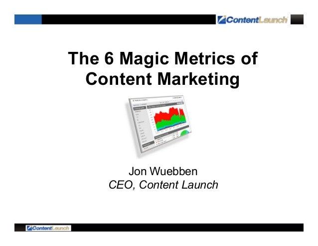 The 6 Magic Metrics of Content Marketing Jon Wuebben CEO, Content Launch