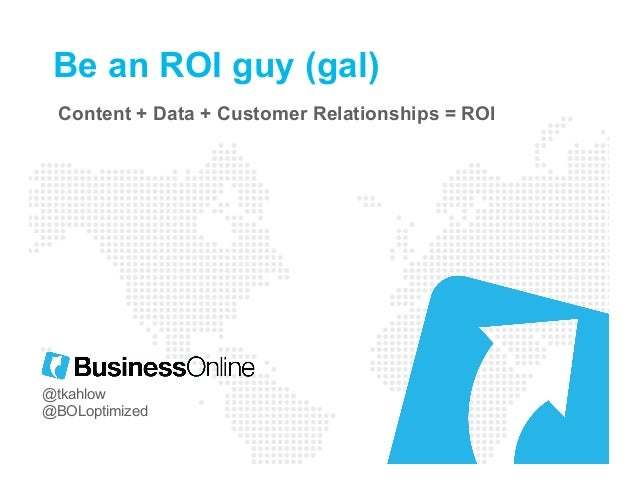 Be an ROI guy (gal) Content + Data + Customer Relationships = ROI @tkahlow @BOLoptimized