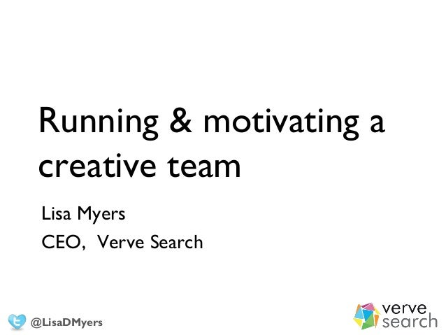 Running & motivating a creative team Lisa Myers CEO, Verve Search @LisaDMyers