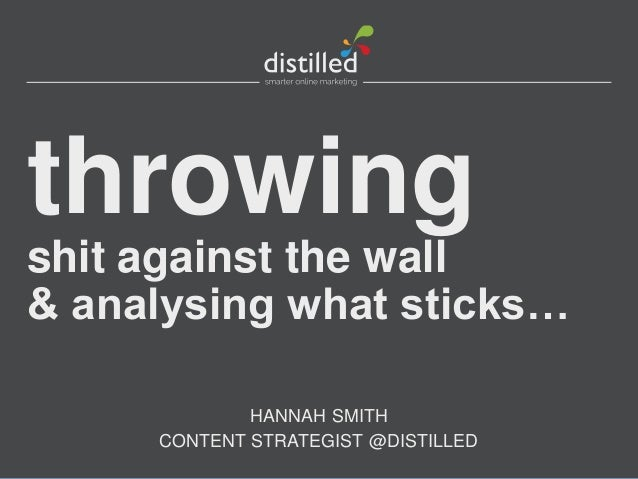 throwing shit against the wall & analysing what sticks… HANNAH SMITH CONTENT STRATEGIST @DISTILLED