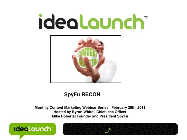 SpyFu RECONMonthly Content Marketing Webinar Series | February 28th, 2011          Hosted by Byron White | Chief Idea Offi...