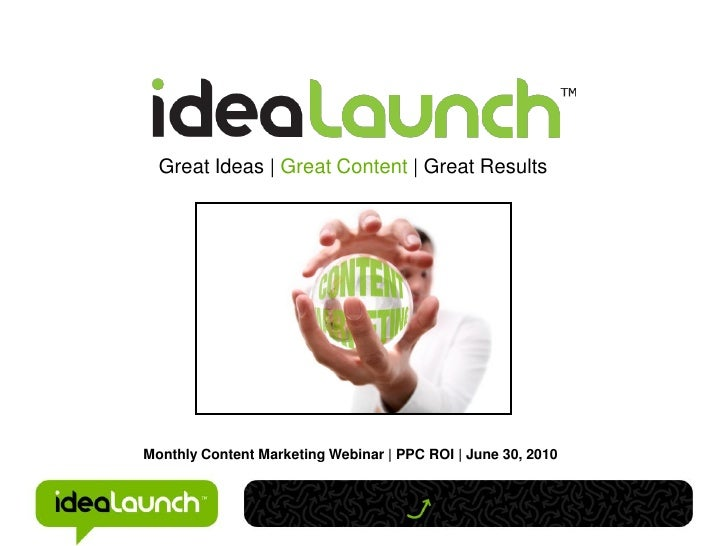 Great Ideas | Great Content | Great ResultsMonthly Content Marketing Webinar | PPC ROI | June 30, 2010