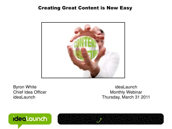 Creating Great Content is Now EasyByron White                               ideaLaunchChief Idea Officer                  ...