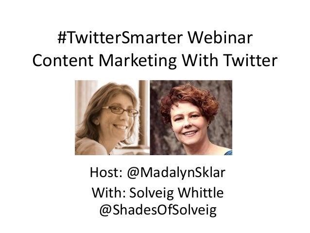 #TwitterSmarter Webinar Content Marketing With Twitter Host: @MadalynSklar With: Solveig Whittle @ShadesOfSolveig