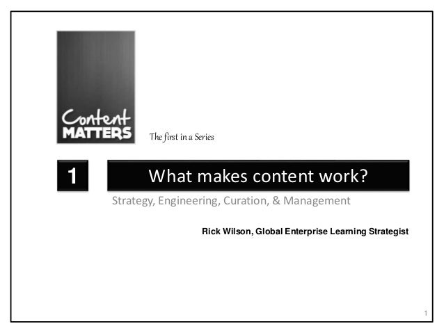 What makes content work? Strategy, Engineering, Curation, & Management 1 1 Rick Wilson, Global Enterprise Learning Strateg...