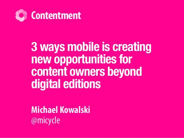 Michael Kowalski @micycle Contentment 3 ways mobile is creating new opportunities for content owners beyond digital editio...