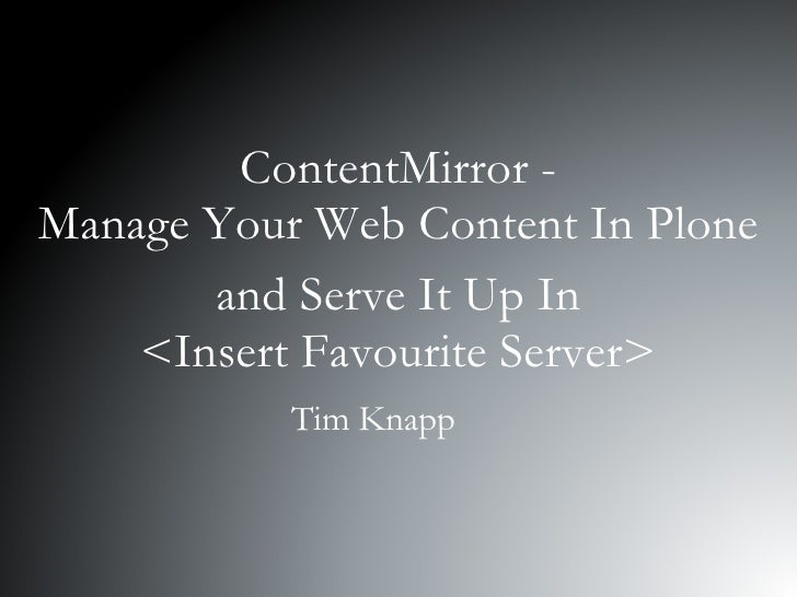 ContentMirror - Manage Your Web Content In Plone and Serve It Up In <Insert Favourite Server> Tim Knapp